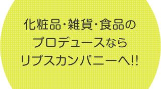 化粧品・雑貨・食品のプロデュースならリプスカンパニーへ!!